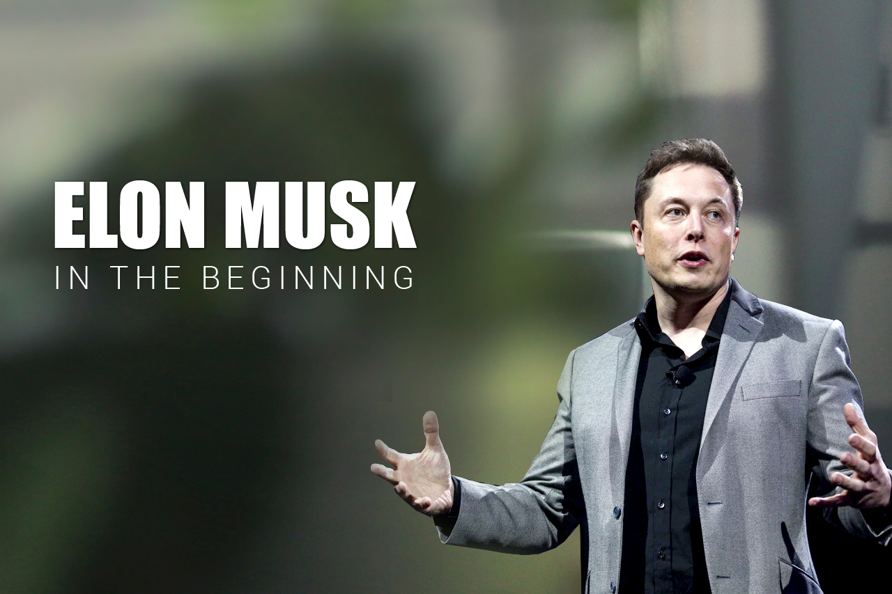 ELON MUSK: IN THE BEGINNING